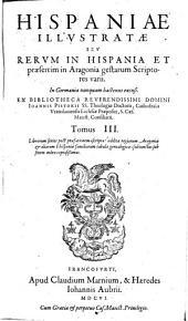 Hispaniae illustratae seu rerum in Hispania et praesertim in Aragonia gestarum scriptores varii: in Germania nunquam hactenus excusi, Volume 3