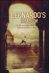 Leonardo's Shadow: Or, My Astonishing Life as Leonardo da Vinci's Ser
