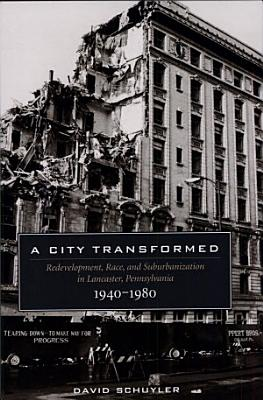 A City Transformed  Redevelopment  Race  and Suburbanization in Lancaster  Pennsylvania  1940  1980 PDF