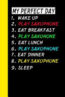 My Perfect Day Wake Up Play Saxophone Eat Breakfast Play Saxophone Eat Lunch Play Saxophone Eat Dinner Play Saxophone Sleep