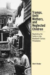 Tramps, Unfit Mothers, and Neglected Children: Negotiating the Family in Nineteenth-Century Philadelphia