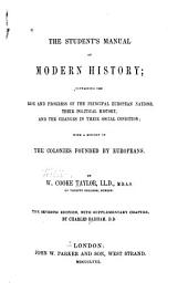 The Student's Manual of Modern History: Containing the Rise and Progress of the Pricipal European Nations, Their Political History, and the Change in Their Social Condition; with a History of the Colonies Founded by Europeans