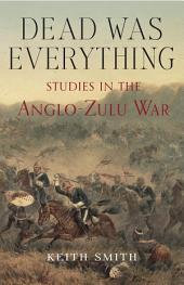 Dead Was Everything: Studies in the Anglo-Zulu War