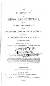 The History of Oregon and California: And the Other Territories on the Northwest Coast of North America