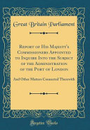 Report of His Majesty's Commissioners Appointed to Inquire Into the Subject of the Administration of the Port of London