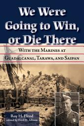 We Were Going to Win, Or Die There: With the Marines at Guadalcanal, Tarawa, and Saipan