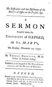 The Difficulties and Due Discharge of the Ministerial Office in the Present Age: A Sermon Preach'd Before the University of Oxford, at St. Mary's, on Sunday, November 27, 1757. By Thomas Griffith, ...