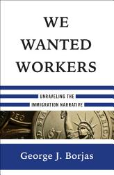 We Wanted Workers  Unraveling the Immigration Narrative PDF