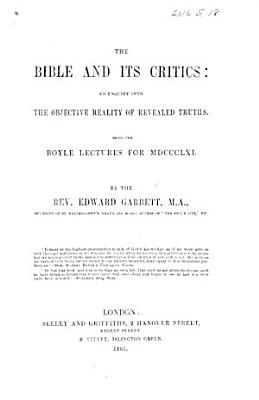 The Bible and Its Critics  an Enquiry Into the Objective Reality of Revealed Truths  Being the Boyle Lectures for 1861 PDF