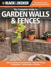 Black & Decker The Complete Guide to Garden Walls & Fences: *Improve Backyard Environments *Enhance Privacy & Enjoyment *Define Space & Borders