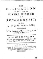 The Obligation to Believe the Divine Mission of Jesus Christ; Set Forth in Two Sermons, Lately Preach'd in the Church of Richmond, in the County of Surrey. By John Browne,...
