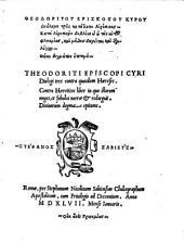 Theodoriti episcopi Cyri dialogi tres contra quasdam haereses. Contra haereticos liber in quo illorum nugas, et fabulas narrat & redarguit. Diuinorum dogmatum epitome
