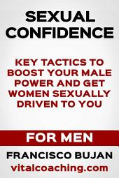 Sexual Confidence - Key Tactics To Boost Your Male Power And Get Women Sexually Driven To You - For Men