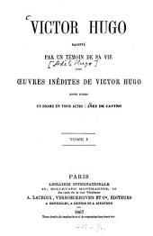 Victor Hugo: Raconté par un témoin de sa vie avec oeuvres inédites de Victor Hugo, entre autres un drame en trois actes: Iñez de Castro. (2 Tomi in 2 Voll.). I