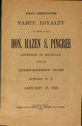 What Constitutes Party Loyalty: As Addressed by the Hon. Hazen S. Pingree, Governor of Michigan, Before the Independent Club, Buffalo, N.Y., January 18, 1898