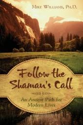Follow the Shaman's Call: An Ancient Path for Modern Lives