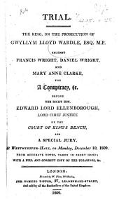 Trial. The King, on the prosecution of G. L. W., Esq. M.P., against F. Wright, D. Wright, and M. A. Clarke, for a Conspiracy, ... from accurate notes, taken in short hand; with a full and correct copy of the pleadings, etc
