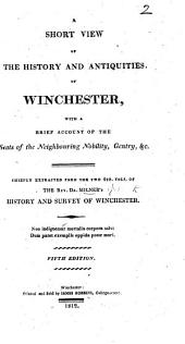 A Short View of the history and antiquities of Winchester ... Being chiefly extracted from ... Milner's History and Survey of Winchester