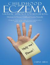 Childhood Eczema – a Holistic Approach Towards Healing: Eliminate & Prevent Childhood Eczema Naturally