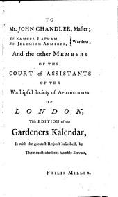 The Gardeners Kalendar: Directing what Works are Necessary to be Performed Every Month in the Kitchen, Fruit, and Pleasure-gardens, as Also in the Conservatory and Nursery: ... By Philip Miller, F.R.S. ... The Fifteenth Edition, with a List of the Medicinal Plants, ... To which is Prefixed, A Short Introduction to the Science of Botany, ...