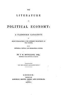 The Literature of Political Economy  a Classified Catalogue of a Select Publications in the Different Departments of that Science  etc   PDF