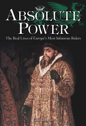 Absolute Power: The Real Lives of Europe's Most Infamous Rulers