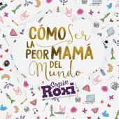 Cómo ser la peor mamá del mundo: Según Roxi