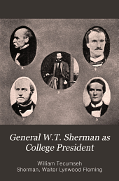 General W.T. Sherman as College President: A Collection of Letters, Documents, and Other Material, Chiefly from Private Sources, Relating to the Life and Activities of General William Tecumseh Sherman, to the Early Years of Louisiana State University, and to the Stirring Conditions Existing in the South on the Eve of the Civil War, 1859-1861, Volume 1