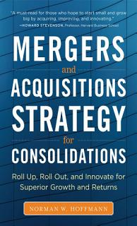 Mergers and Acquisitions Strategy for Consolidations  Roll Up  Roll Out and Innovate for Superior Growth and Returns Book