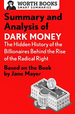 Summary and Analysis of Dark Money  The Hidden History of the Billionaires Behind the Rise of the Radical Right