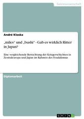 """""""miles"""" und """"bushi"""" - Gab es wirklich Ritter in Japan?: Eine vergleichende Betrachtung der Kriegerschichten in Zentraleuropa und Japan im Rahmen des Feudalismus"""