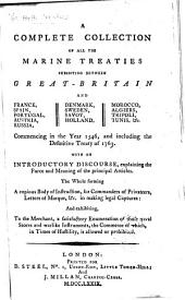 A Complete Collection of All the Marine Treaties Subsisting Between Great-Britain and France, Spain, Portugal, Austria, Russia, Denmark, Sweden, Savoy, Holland, Morocco, Algiers, Tripoli, Tunis, Etc: Commencing in the Year 1546, and Including the Definitive Treaty of 1763 : with an Introductory Discourse, Explaining the Force and Meaning of the Principal Articles : the Whole Forming a Copious Body of Instruction, for Commanders of Privateers, Letters of Marque, &c., in Making Legal Captures : and Exhibiting, to the Merchant, a Satisfactory Enumeration of Those Naval Stores and Warlike Instruments, the Commerce of Which, in Times of Hostility, is Allowed Or Prohibited