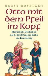Otto mit dem Pfeil im Kopf: Phantastische Geschichten um die Entstehung von Berlin und Brandenburg