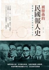 被扭曲的民國報人史: 張季鸞、范長江們的筆下人生