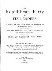 The Republican Party and Its Leaders: A History of the Party from Its Beginning to the Present Time... Lives of Harrison and Reid