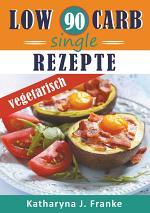 Low Carb Kochbuch für Singles - 90 Low Carb Single Rezepte für optimale Gewichtsabnahme und Fettverbrennung