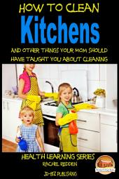 How to Clean Kitchens And other things your Mom should have taught you about Cleaning