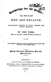 Knowledge for the People: Or, the Plain why and Because. Familiarizing Subjects of Useful Curiosity and Amusing Research