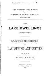 The Lake-dwellings of Switzerland: Catalogue of the Collection of Lacustrine Antiquities, the Gift of Dr. Francis W. Lewis