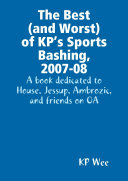 The Best (and Worst) of KP's Sports Bashing, 2007-08: A Book Dedicated to House, Jessup, Ambrozic, and Friends on OA