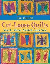 Cut Loose Quilts: Stack, Slice, Switch, and Sew