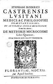 Stephani Roderici Castrensis Lusitani... de meteoris microcosmi Libri quatuor...