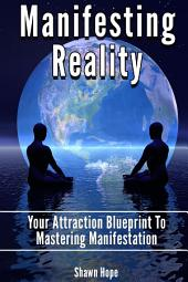 Manifesting Reality: Your Attraction Blueprint To Mastering Manifestation