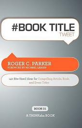 # Book Title Tweet Book01: 140 Bite-Sized Ideas for Compelling Article, Book, and Event Titles