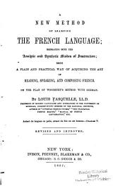 A New Method of Learning the French Language: Embracing Both the Analytic and Synthetic Modes of Instruction; Being a Plain and Practical Way of Acquiring the Art of Reading, Speaking, and Composing French. On the Plan of Woodbury's Method with German