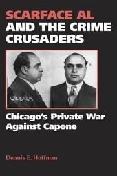 Scarface Al and the Crime Crusaders: Chicago's Private War Against Capone