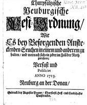 Churpfältzische Neuburgische Pest-Ordnung: wie es bey besorgenden ansteckenden Seuchen in einem und anderem zu halten und wornach sich ein jeder im Fall der Noth zurichten : verfast und publicirt Anno 1713