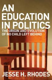 An Education in Politics: the origins and evolution of No Child Left Behind