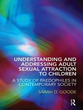 Understanding and Addressing Adult Sexual Attraction to Children: A Study of Paedophiles in Contemporary Society