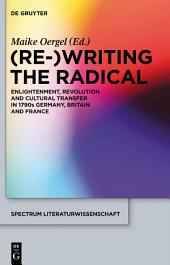 (Re-)Writing the Radical: Enlightenment, Revolution and Cultural Transfer in 1790s Germany, Britain and France